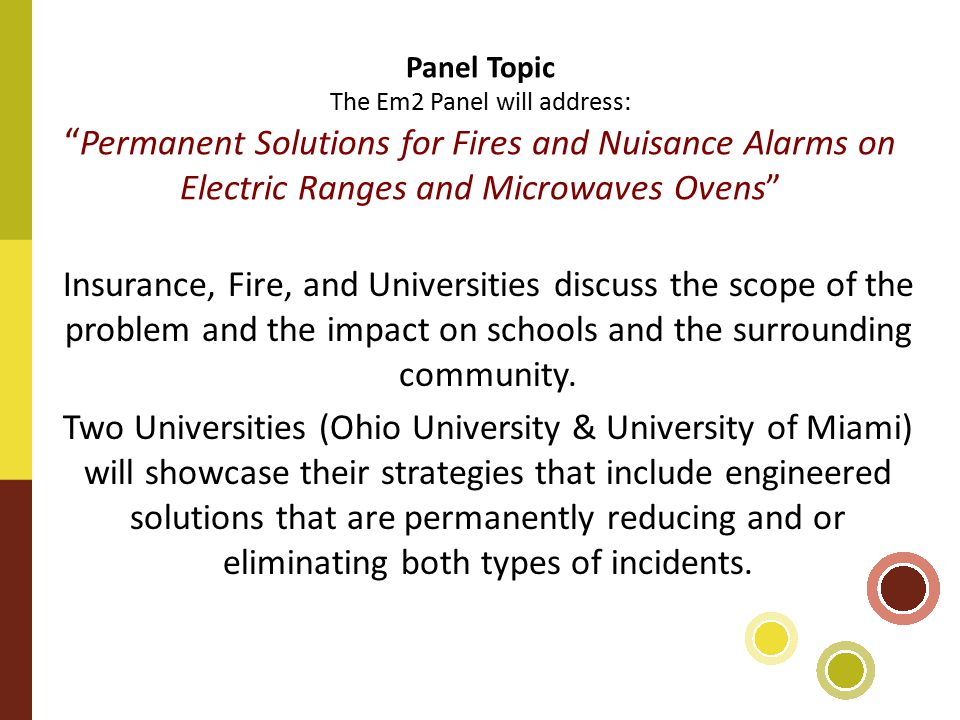 Panel Topic The Em2 Panel will address: Permanent Solutions for Fires and Nuisance Alarms on Electric Ranges and Microwaves Ovens Insurance, Fire, and Universities discuss the scope of the problem and the impact on schools and the surrounding community.