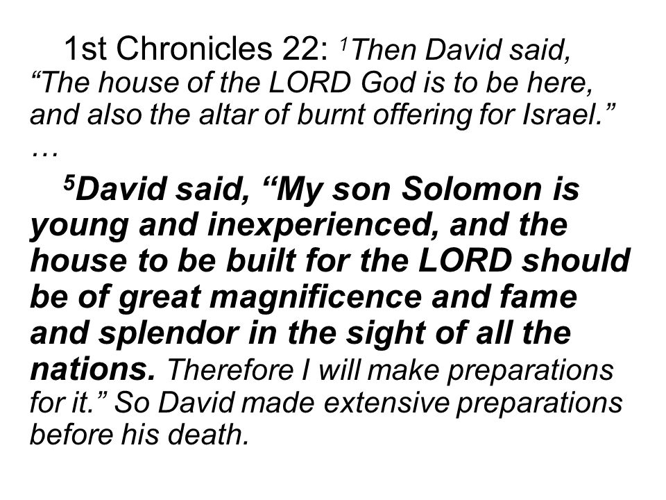 1st Chronicles 22: 1 Then David said, The house of the LORD God is to be here, and also the altar of burnt offering for Israel. … 5 David said, My son Solomon is young and inexperienced, and the house to be built for the LORD should be of great magnificence and fame and splendor in the sight of all the nations.