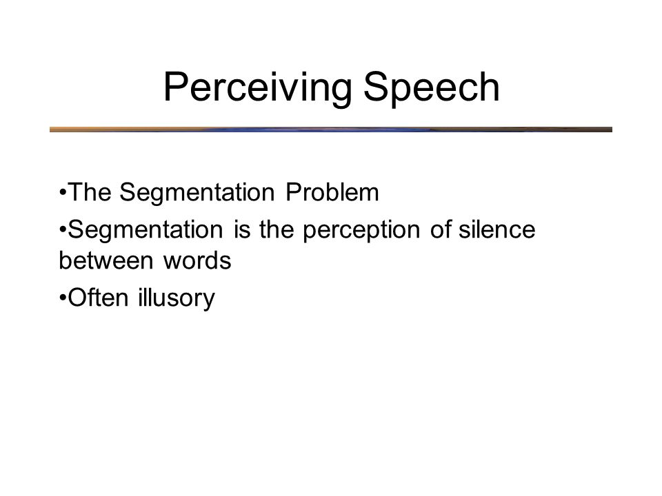 The Segmentation Problem Segmentation is the perception of silence between words Often illusory Perceiving Speech