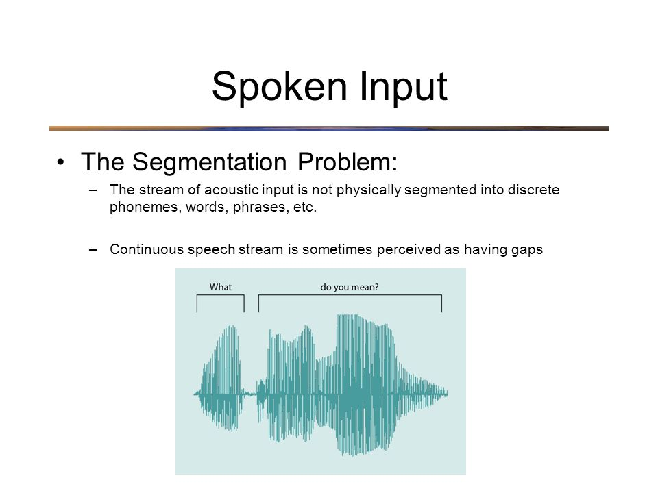 Spoken Input The Segmentation Problem: –The stream of acoustic input is not physically segmented into discrete phonemes, words, phrases, etc.