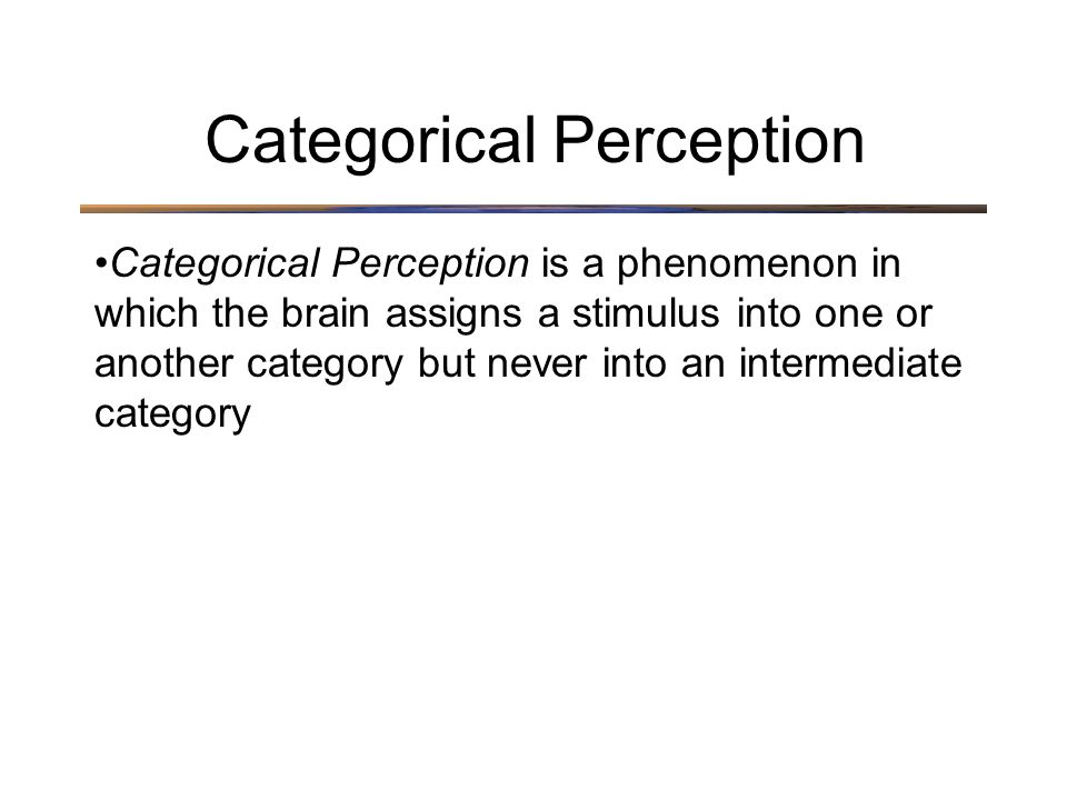 Categorical Perception is a phenomenon in which the brain assigns a stimulus into one or another category but never into an intermediate category Categorical Perception