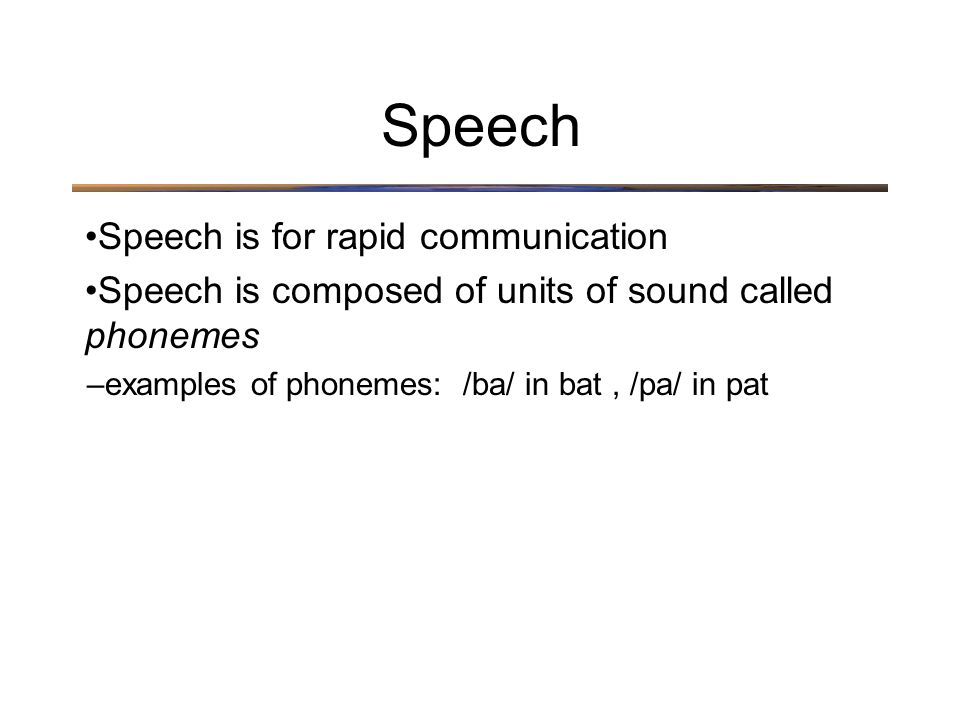Speech is for rapid communication Speech is composed of units of sound called phonemes –examples of phonemes: /ba/ in bat, /pa/ in pat Speech