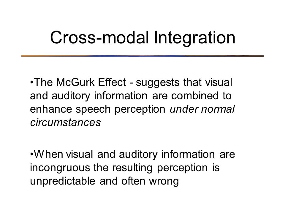 The McGurk Effect - suggests that visual and auditory information are combined to enhance speech perception under normal circumstances When visual and auditory information are incongruous the resulting perception is unpredictable and often wrong Cross-modal Integration