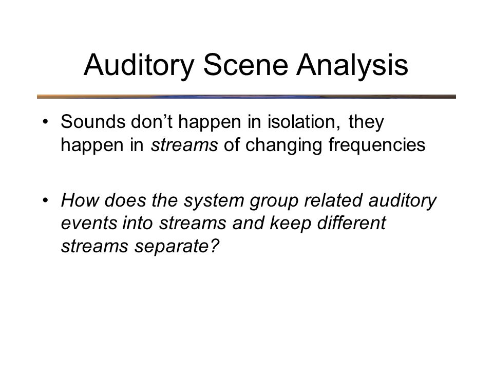 Auditory Scene Analysis Sounds don't happen in isolation, they happen in streams of changing frequencies How does the system group related auditory events into streams and keep different streams separate
