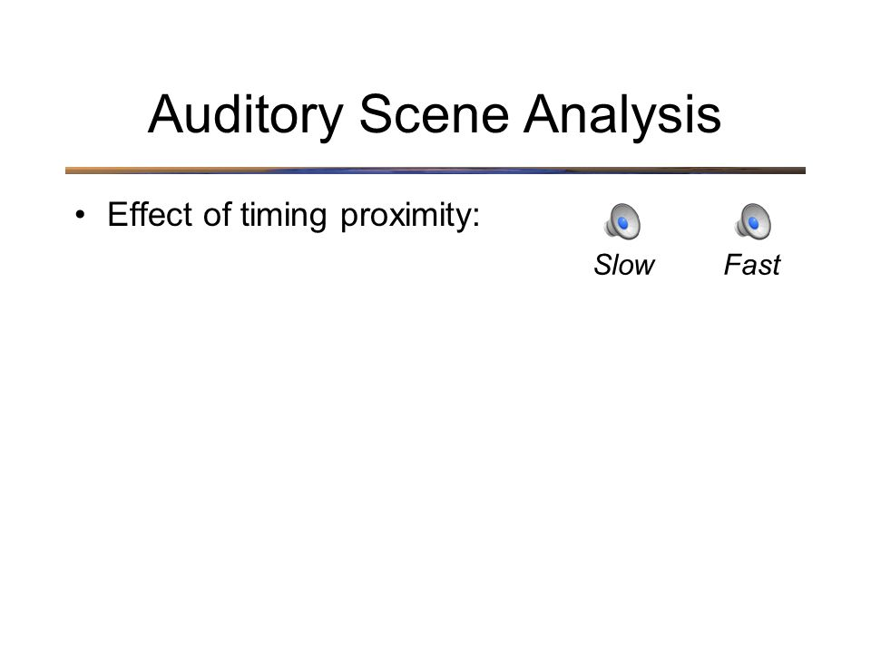 Auditory Scene Analysis Effect of timing proximity: SlowFast