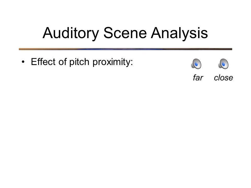 Auditory Scene Analysis Effect of pitch proximity: closefar