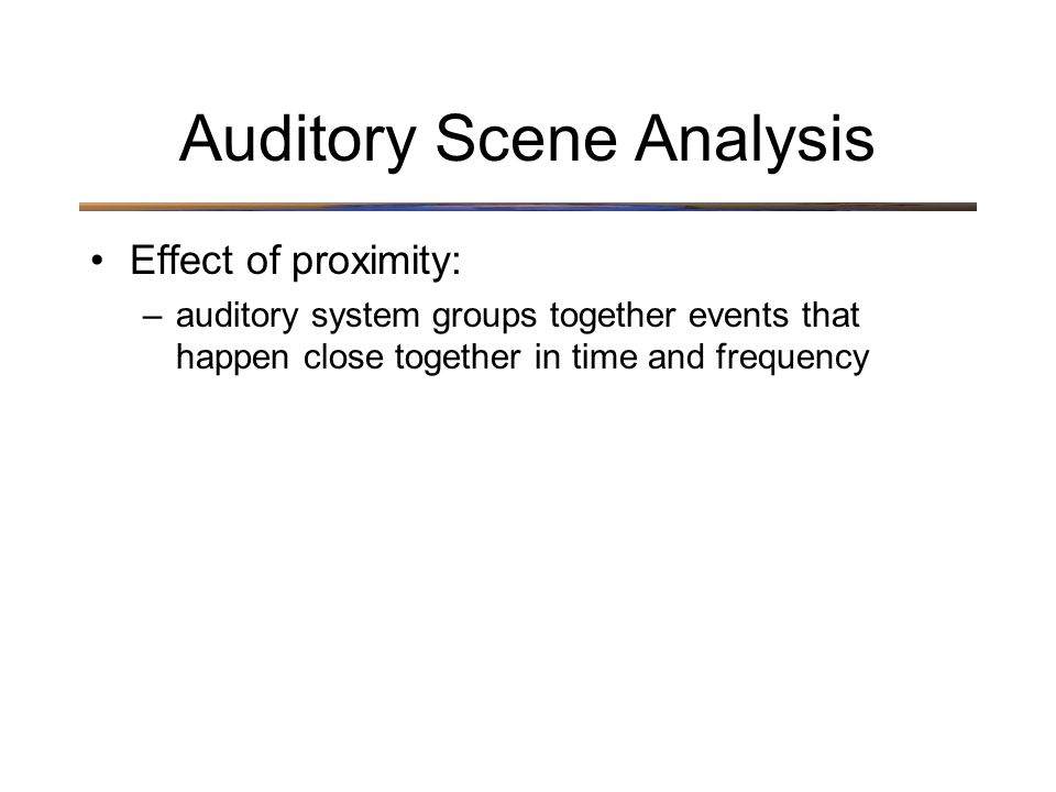 Auditory Scene Analysis Effect of proximity: –auditory system groups together events that happen close together in time and frequency