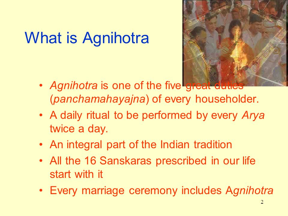 2 What is Agnihotra Agnihotra is one of the five great duties (panchamahayajna) of every householder.