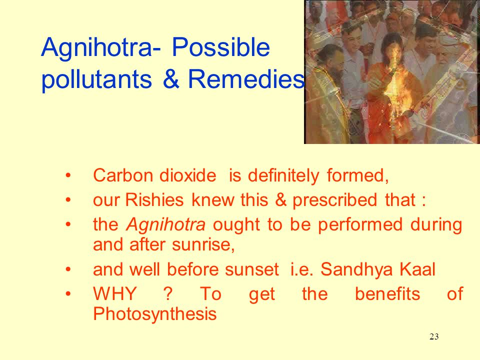 23 Agnihotra- Possible pollutants & Remedies Carbon dioxide is definitely formed, our Rishies knew this & prescribed that : the Agnihotra ought to be performed during and after sunrise, and well before sunset i.e.
