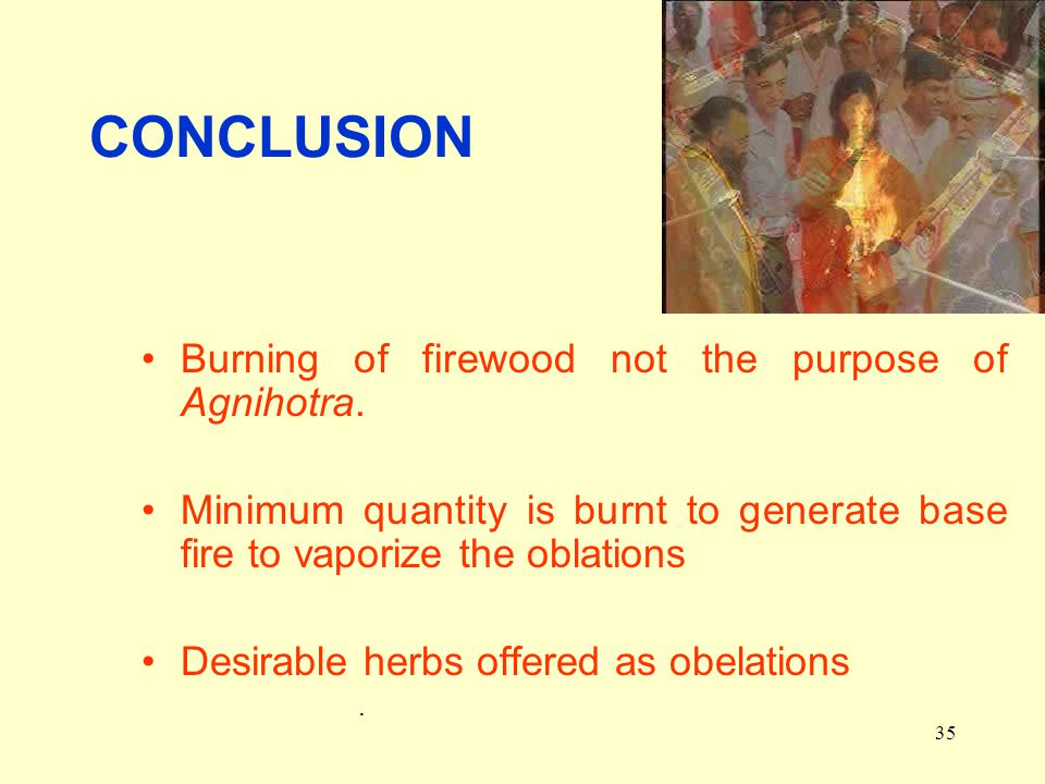 35 CONCLUSION Burning of firewood not the purpose of Agnihotra.