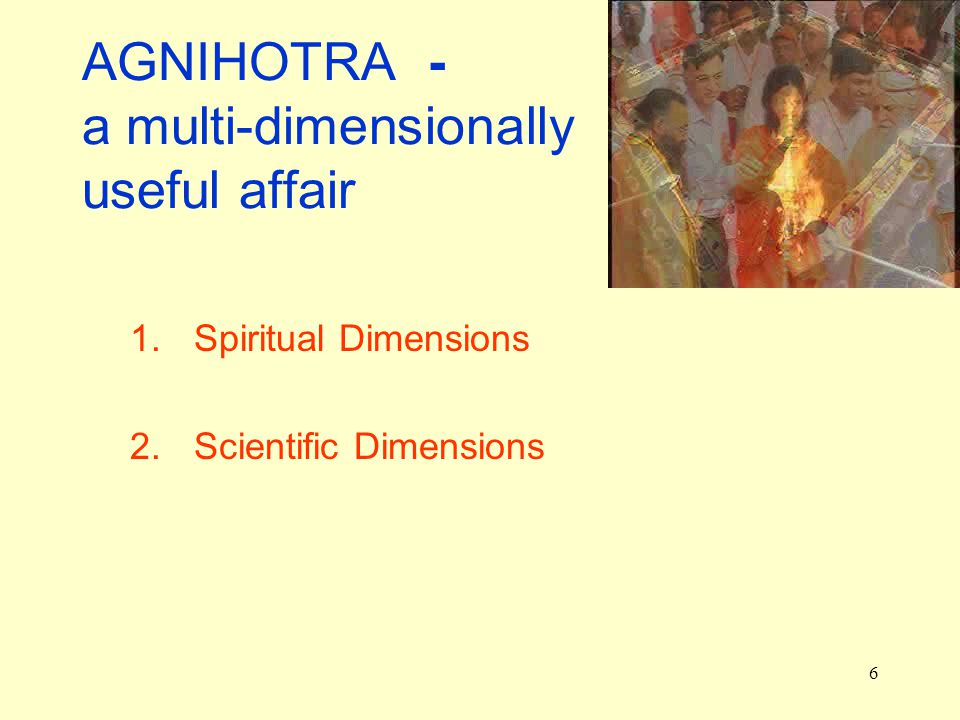 6 AGNIHOTRA - a multi-dimensionally useful affair 1.Spiritual Dimensions 2.Scientific Dimensions