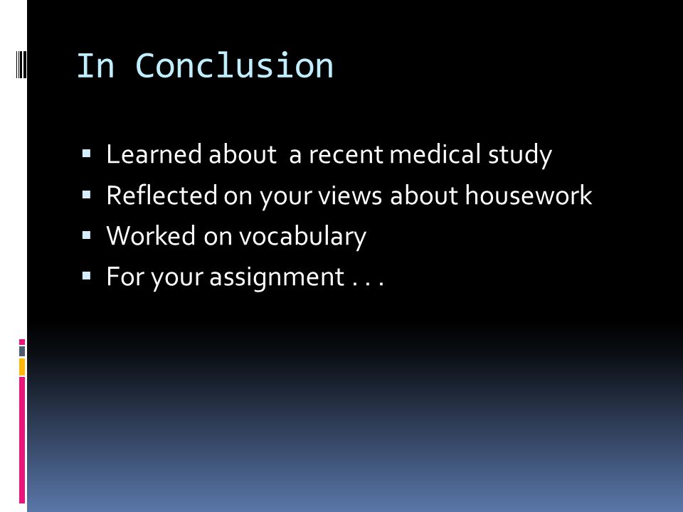In Conclusion  Learned about a recent medical study  Reflected on your views about housework  Worked on vocabulary  For your assignment...