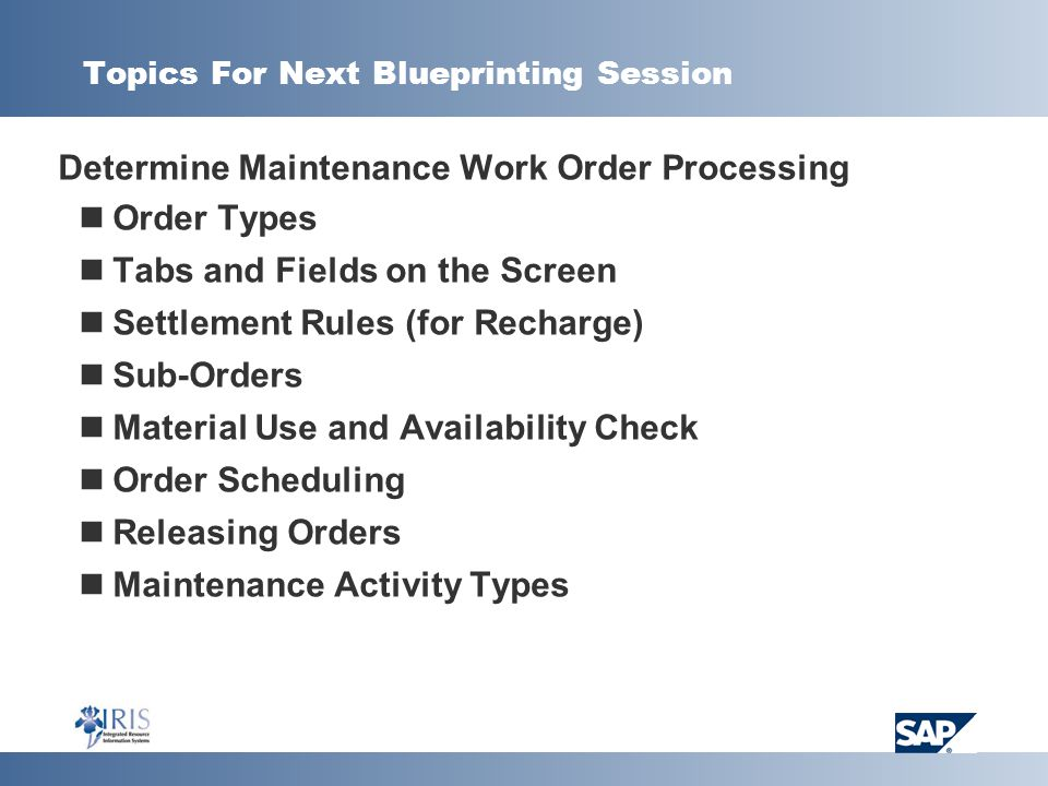 Topics For Next Blueprinting Session  Determine Maintenance Work Order Processing Order Types Tabs and Fields on the Screen Settlement Rules (for Recharge) Sub-Orders Material Use and Availability Check Order Scheduling Releasing Orders Maintenance Activity Types