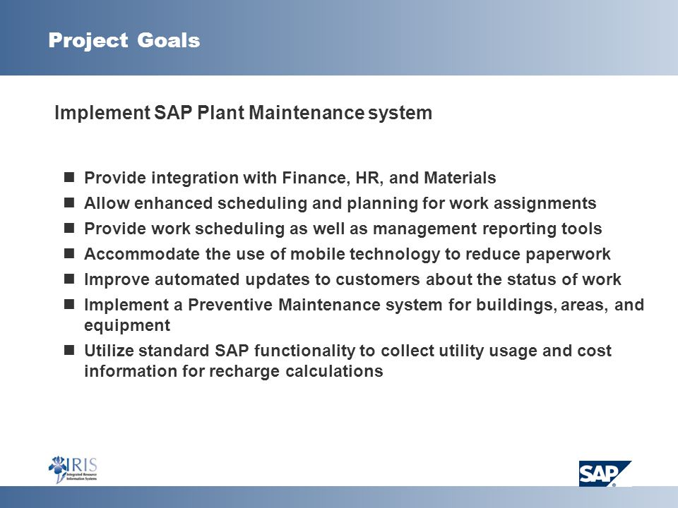 Project Goals  Implement SAP Plant Maintenance system Provide integration with Finance, HR, and Materials Allow enhanced scheduling and planning for work assignments Provide work scheduling as well as management reporting tools Accommodate the use of mobile technology to reduce paperwork Improve automated updates to customers about the status of work Implement a Preventive Maintenance system for buildings, areas, and equipment Utilize standard SAP functionality to collect utility usage and cost information for recharge calculations