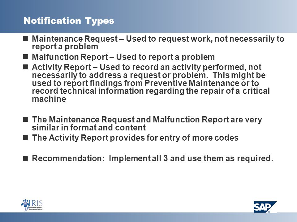 Notification Types Maintenance Request – Used to request work, not necessarily to report a problem Malfunction Report – Used to report a problem Activity Report – Used to record an activity performed, not necessarily to address a request or problem.