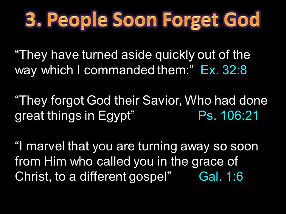 """They have turned aside quickly out of the way which I commanded them:"" Ex. 32:8 ""They forgot God their Savior, Who had done great things in Egypt"" Ps"
