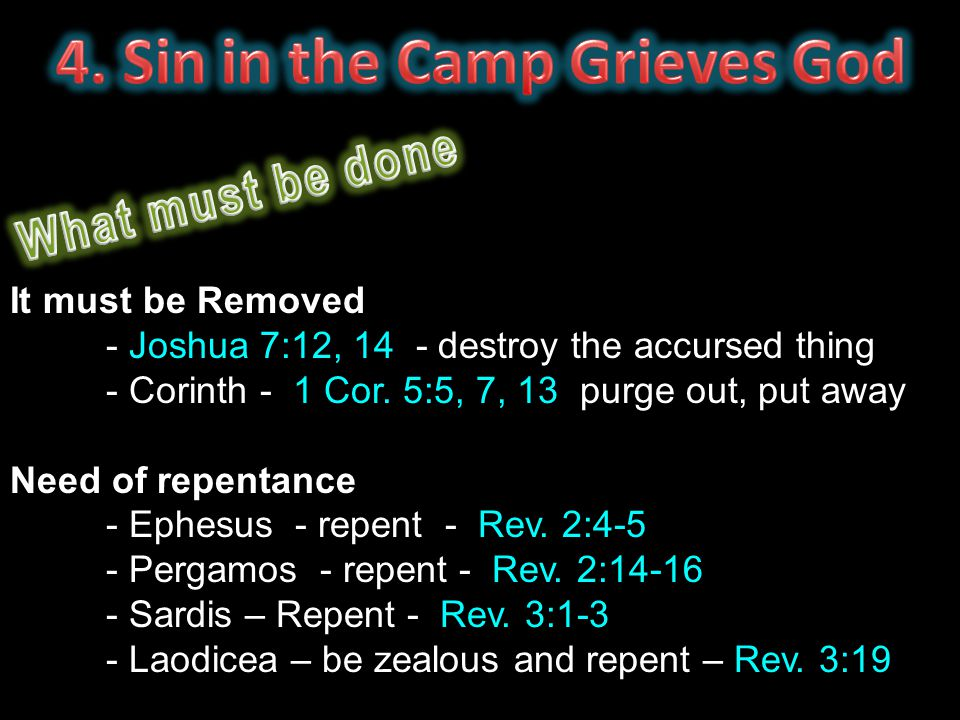 It must be Removed - Joshua 7:12, 14 - destroy the accursed thing - Corinth - 1 Cor. 5:5, 7, 13 purge out, put away Need of repentance - Ephesus - rep
