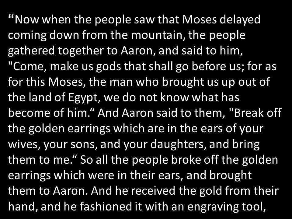 Now when the people saw that Moses delayed coming down from the mountain, the people gathered together to Aaron, and said to him, Come, make us gods that shall go before us; for as for this Moses, the man who brought us up out of the land of Egypt, we do not know what has become of him. And Aaron said to them, Break off the golden earrings which are in the ears of your wives, your sons, and your daughters, and bring them to me. So all the people broke off the golden earrings which were in their ears, and brought them to Aaron.