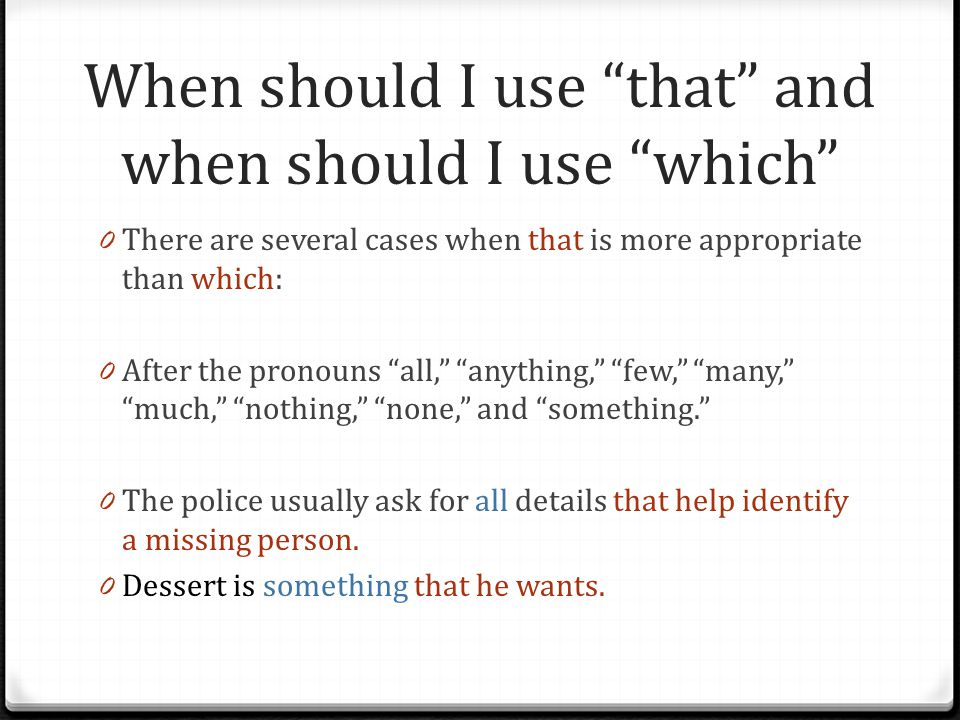 When should I use that and when should I use which 0 There are several cases when that is more appropriate than which: 0 After the pronouns all, anything, few, many, much, nothing, none, and something. 0 The police usually ask for all details that help identify a missing person.