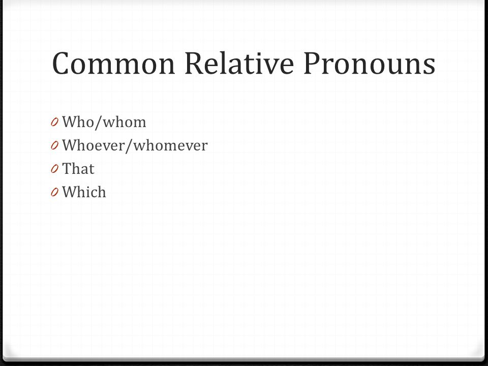 Common Relative Pronouns 0 Who/whom 0 Whoever/whomever 0 That 0 Which