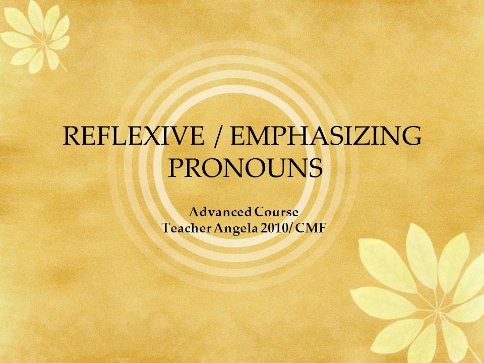 REFLEXIVE / EMPHASIZING PRONOUNS Advanced Course Teacher Angela 2010/ CMF