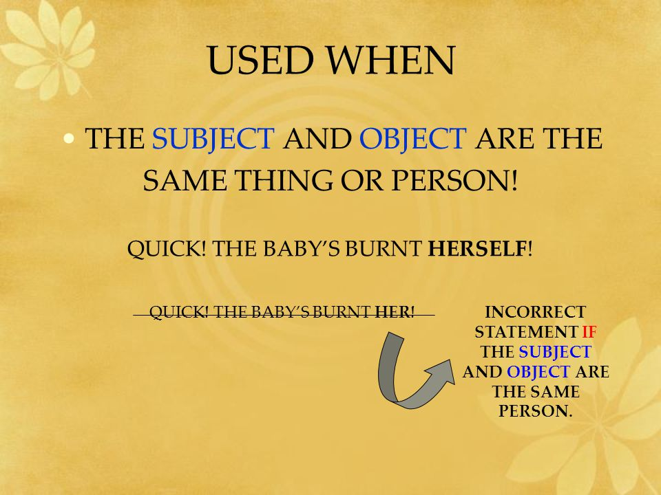 USED WHEN THE SUBJECT AND OBJECT ARE THE SAME THING OR PERSON.