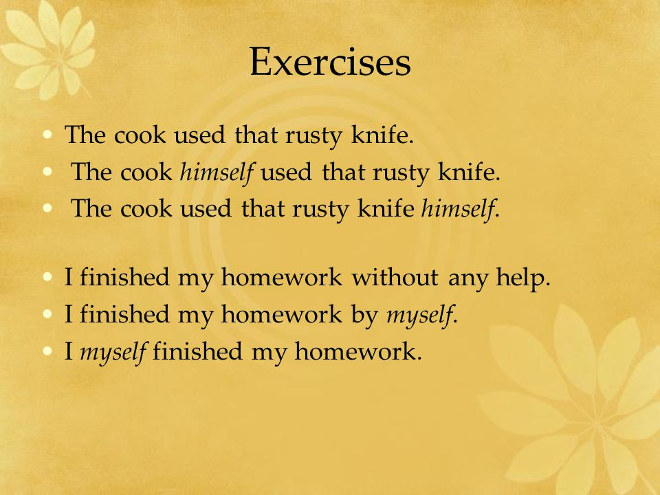 Exercises The cook used that rusty knife. The cook himself used that rusty knife.