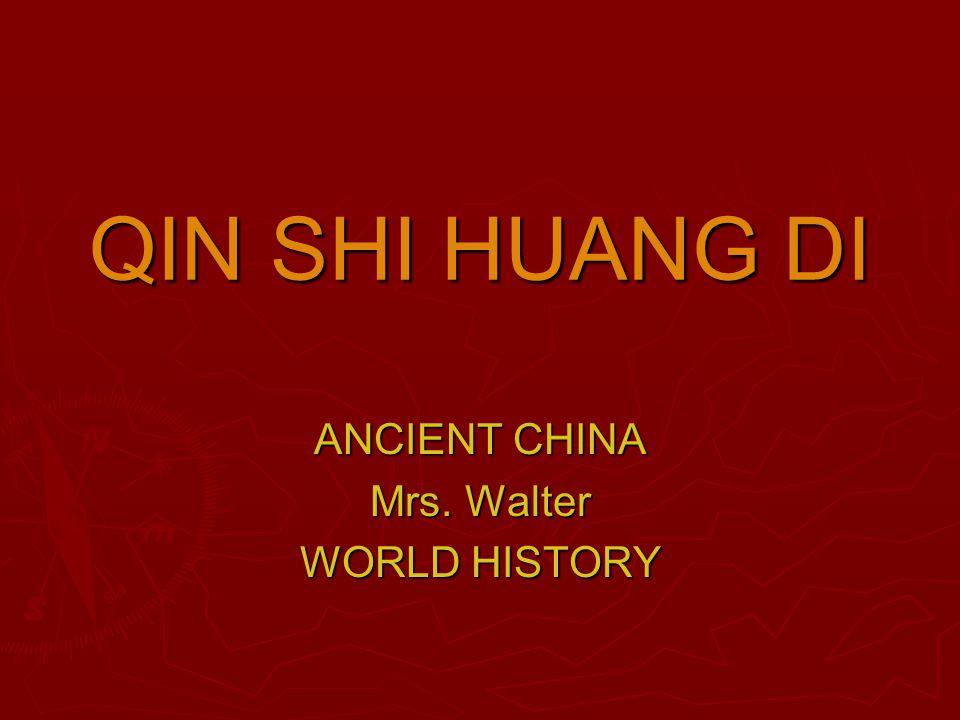 QIN SHI HUANG DI ANCIENT CHINA Mrs. Walter WORLD HISTORY