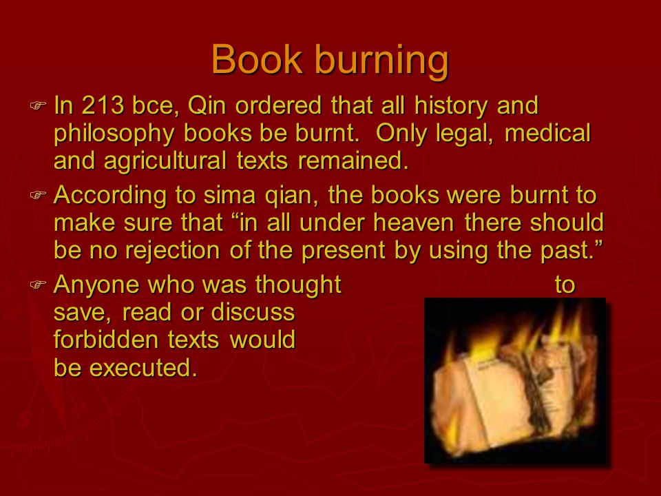 Book burning  In 213 bce, Qin ordered that all history and philosophy books be burnt. Only legal, medical and agricultural texts remained.  Accordin
