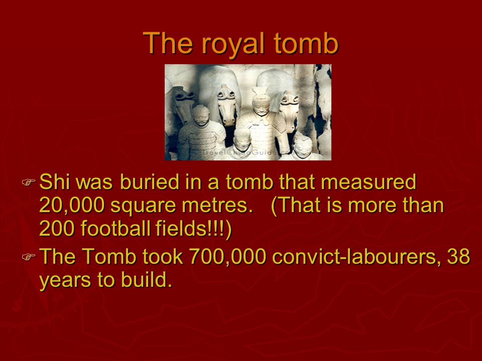 The royal tomb  Shi was buried in a tomb that measured 20,000 square metres. (That is more than 200 football fields!!!)  The Tomb took 700,000 convi