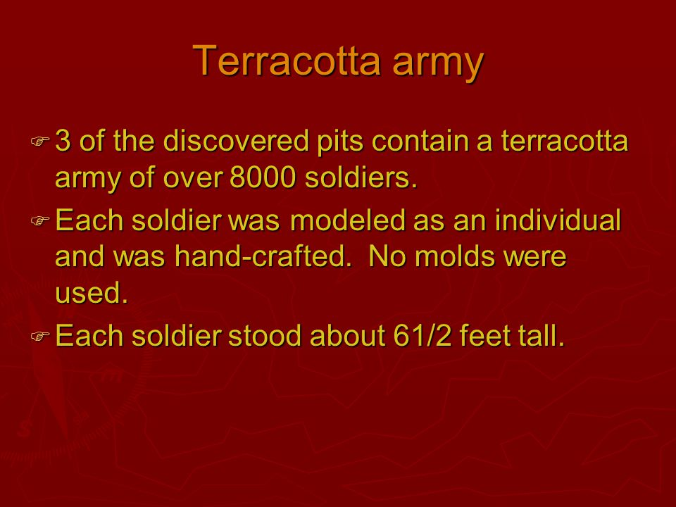 Terracotta army  3 of the discovered pits contain a terracotta army of over 8000 soldiers.  Each soldier was modeled as an individual and was hand-c