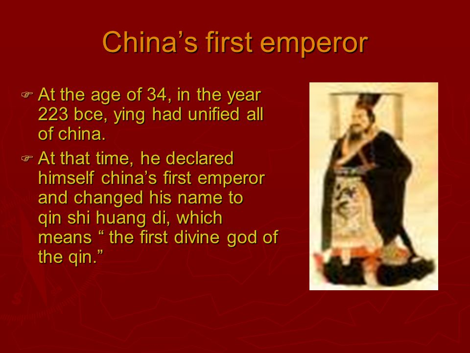 China's first emperor  At the age of 34, in the year 223 bce, ying had unified all of china.  At that time, he declared himself china's first empero