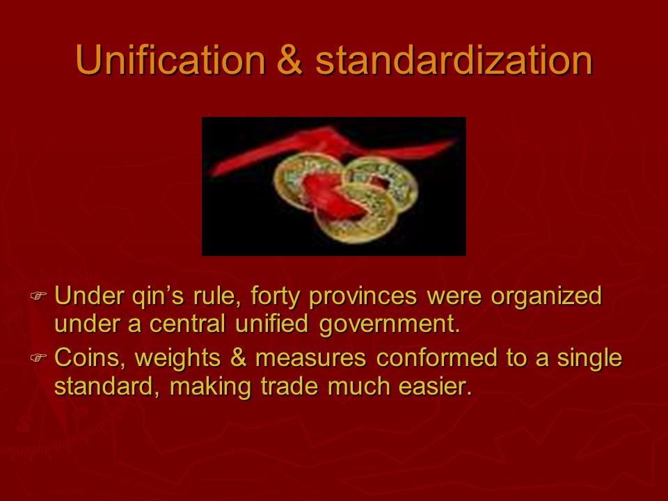 Unification & standardization  Under qin's rule, forty provinces were organized under a central unified government.  Coins, weights & measures confo
