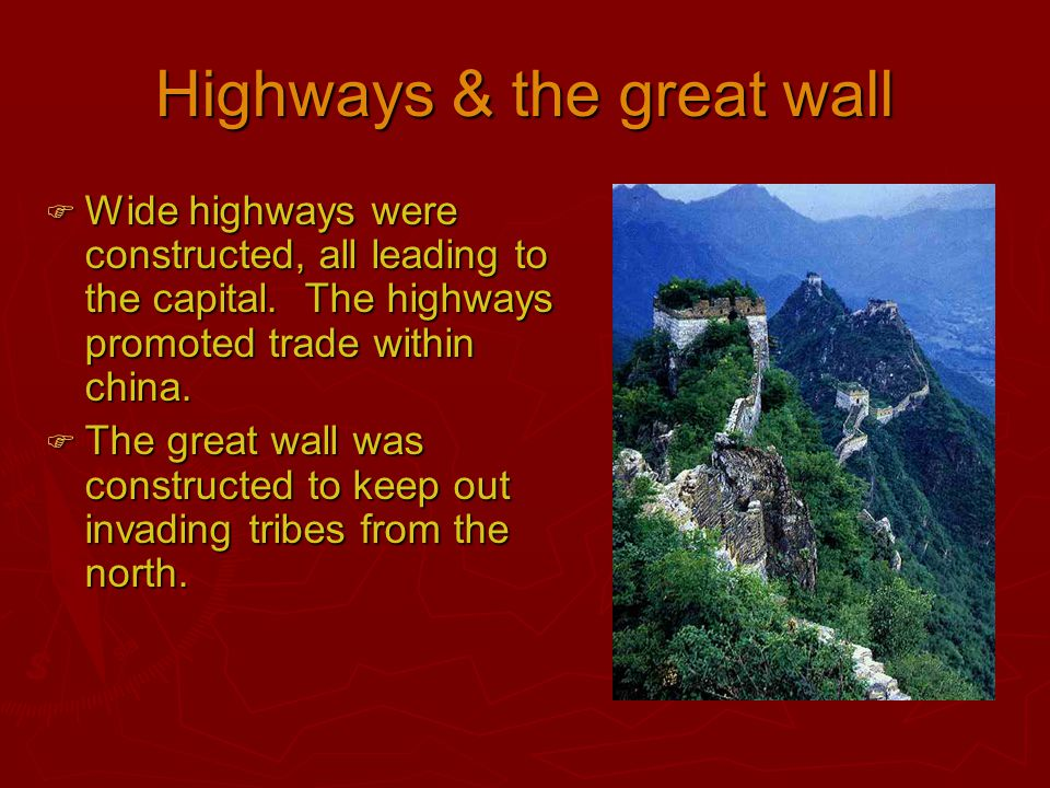 Highways & the great wall  Wide highways were constructed, all leading to the capital. The highways promoted trade within china.  The great wall was