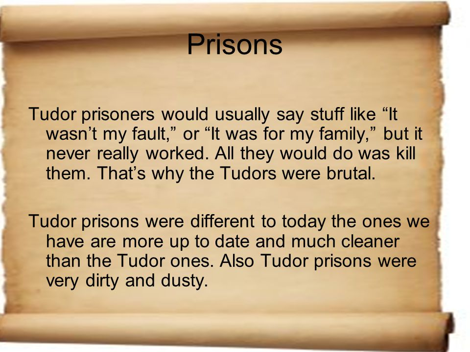 Prisons Tudor prisoners would usually say stuff like It wasn't my fault, or It was for my family, but it never really worked.