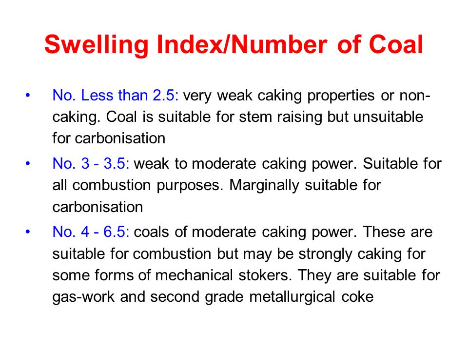 Swelling Index/Number of Coal No. Less than 2.5: very weak caking properties or non- caking. Coal is suitable for stem raising but unsuitable for carb