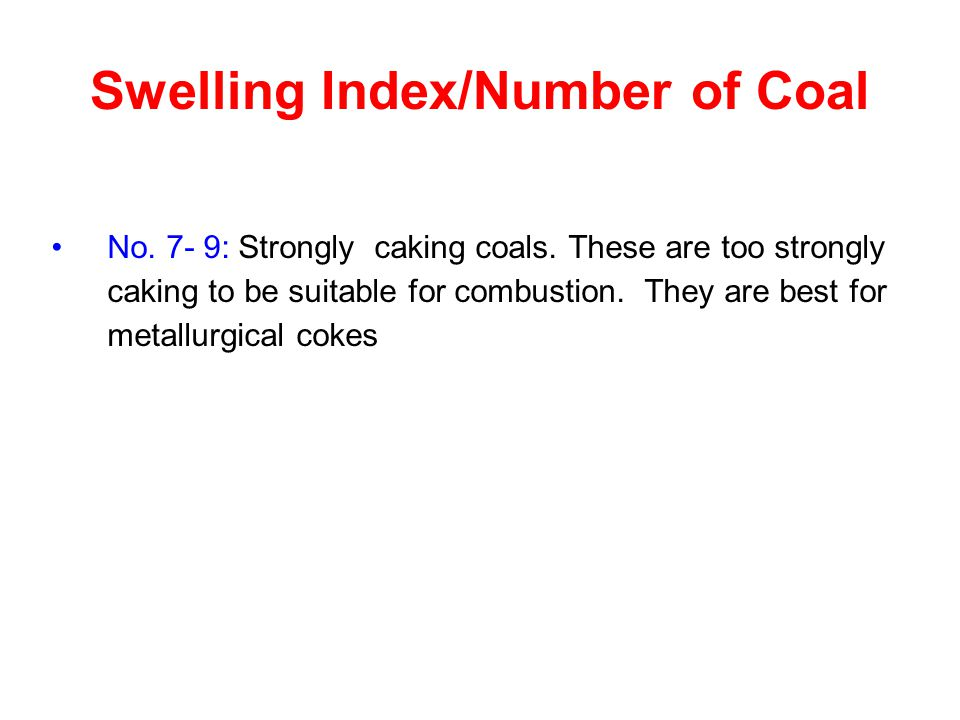Swelling Index/Number of Coal No. 7- 9: Strongly caking coals. These are too strongly caking to be suitable for combustion. They are best for metallur