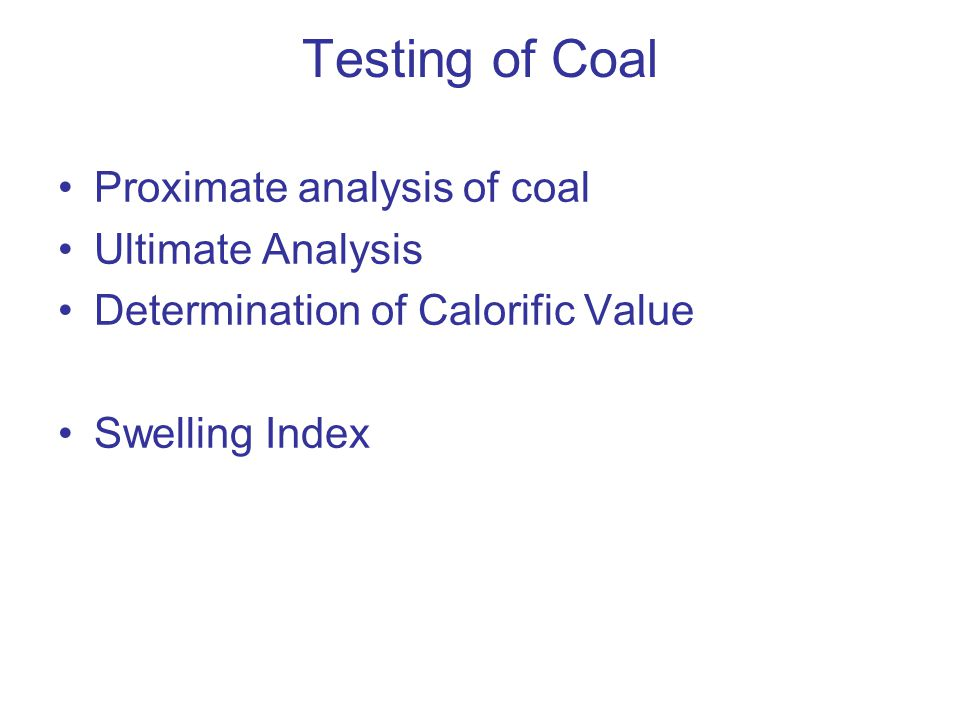 Testing of Coal Proximate analysis of coal Ultimate Analysis Determination of Calorific Value Swelling Index