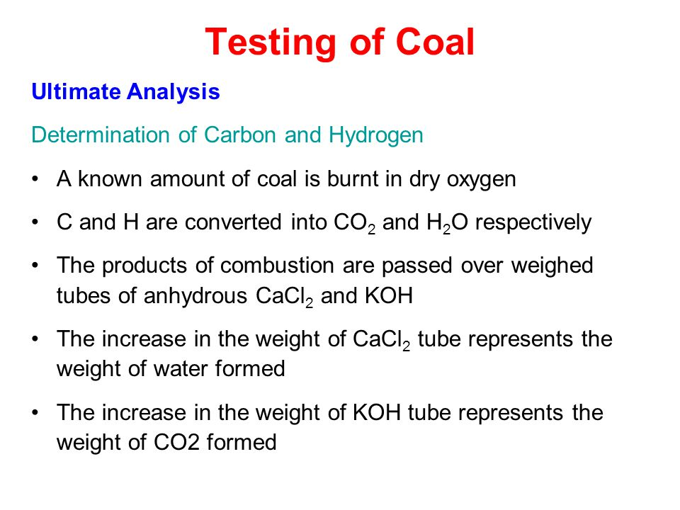 Testing of Coal Ultimate Analysis Determination of Carbon and Hydrogen A known amount of coal is burnt in dry oxygen C and H are converted into CO 2 and H 2 O respectively The products of combustion are passed over weighed tubes of anhydrous CaCl 2 and KOH The increase in the weight of CaCl 2 tube represents the weight of water formed The increase in the weight of KOH tube represents the weight of CO2 formed