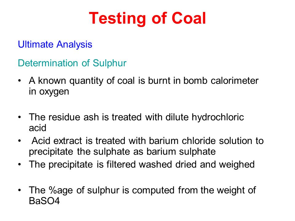 Testing of Coal Ultimate Analysis Determination of Sulphur A known quantity of coal is burnt in bomb calorimeter in oxygen The residue ash is treated