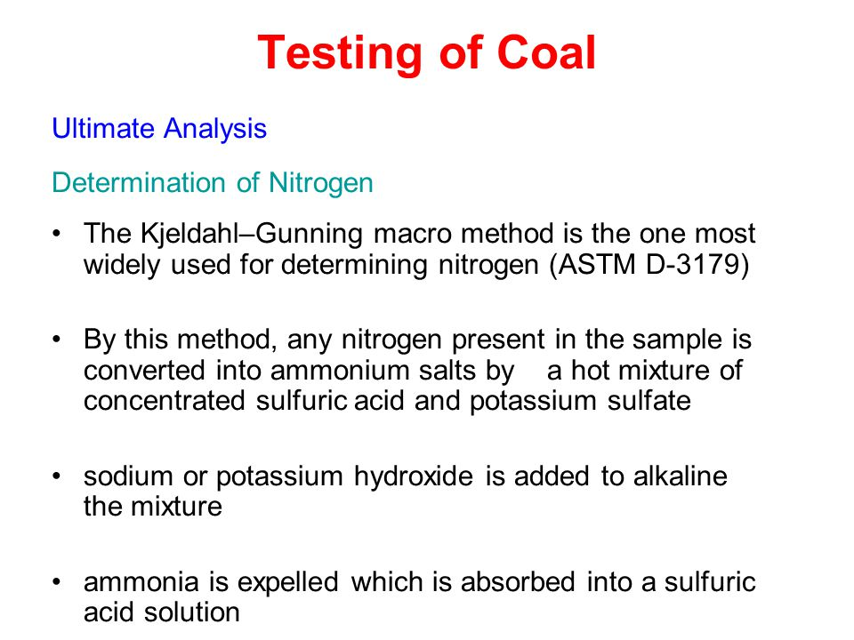 Testing of Coal Ultimate Analysis Determination of Nitrogen The Kjeldahl–Gunning macro method is the one most widely used for determining nitrogen (ASTM D-3179) By this method, any nitrogen present in the sample is converted into ammonium salts by a hot mixture of concentrated sulfuric acid and potassium sulfate sodium or potassium hydroxide is added to alkaline the mixture ammonia is expelled which is absorbed into a sulfuric acid solution The excess acid is titrated with sodium hydroxide solution