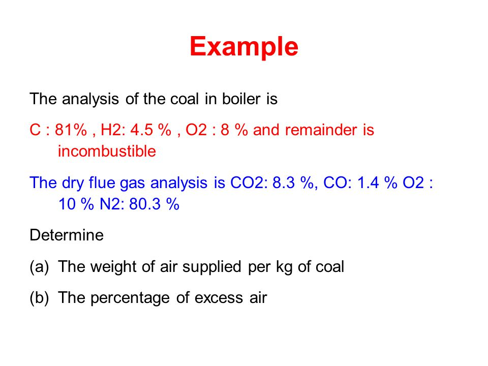 Example The analysis of the coal in boiler is C : 81%, H2: 4.5 %, O2 : 8 % and remainder is incombustible The dry flue gas analysis is CO2: 8.3 %, CO: 1.4 % O2 : 10 % N2: 80.3 % Determine (a)The weight of air supplied per kg of coal (b)The percentage of excess air