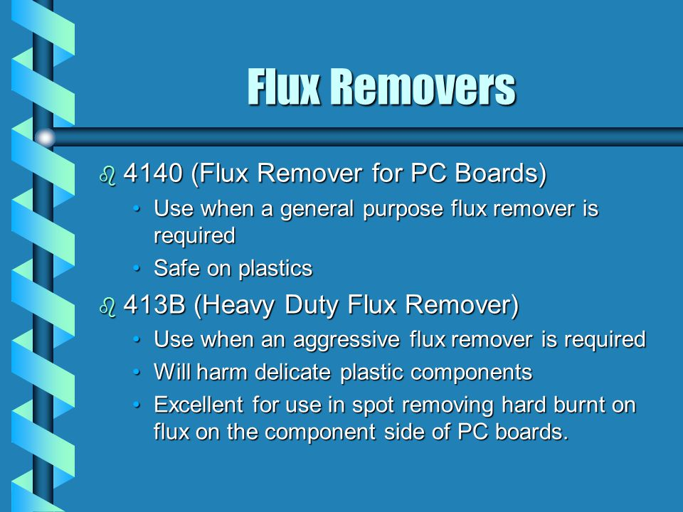 Flux Removers b 4140 (Flux Remover for PC Boards) Use when a general purpose flux remover is requiredUse when a general purpose flux remover is required Safe on plasticsSafe on plastics b 413B (Heavy Duty Flux Remover) Use when an aggressive flux remover is requiredUse when an aggressive flux remover is required Will harm delicate plastic componentsWill harm delicate plastic components Excellent for use in spot removing hard burnt on flux on the component side of PC boards.Excellent for use in spot removing hard burnt on flux on the component side of PC boards.