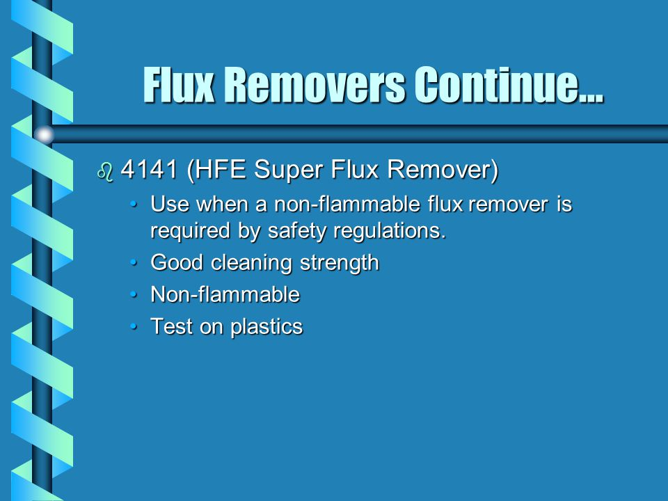 Flux Removers Continue… b 4141 (HFE Super Flux Remover) Use when a non-flammable flux remover is required by safety regulations.Use when a non-flammable flux remover is required by safety regulations.