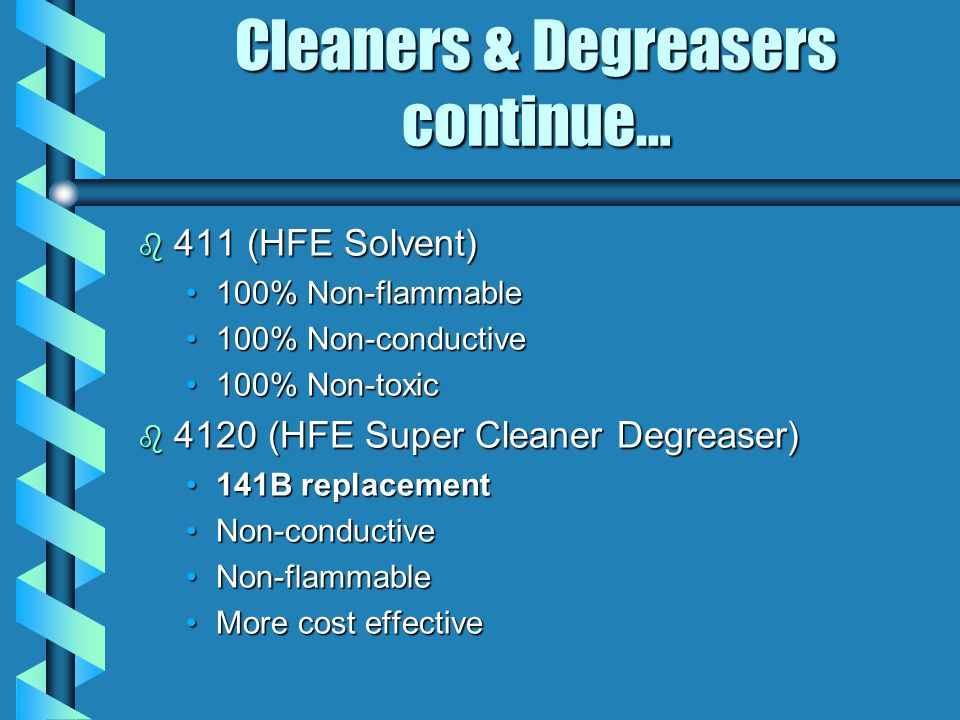 Cleaners & Degreasers continue… b 411 (HFE Solvent) 100% Non-flammable100% Non-flammable 100% Non-conductive100% Non-conductive 100% Non-toxic100% Non-toxic b 4120 (HFE Super Cleaner Degreaser) 141B replacement141B replacement Non-conductiveNon-conductive Non-flammableNon-flammable More cost effectiveMore cost effective