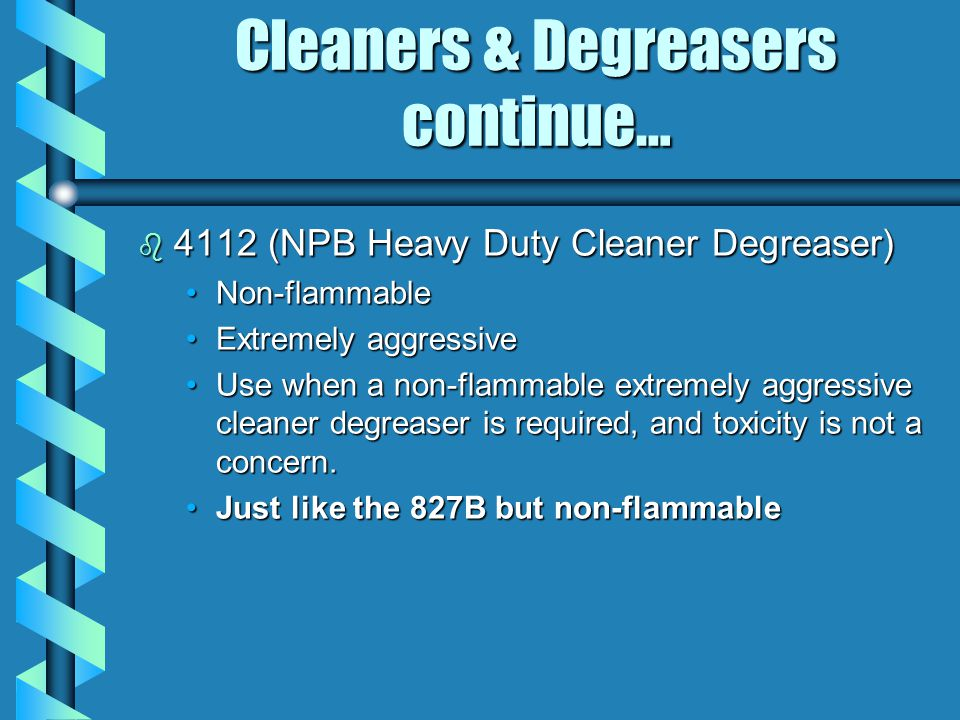 Cleaners & Degreasers continue… b 4112 (NPB Heavy Duty Cleaner Degreaser) Non-flammableNon-flammable Extremely aggressiveExtremely aggressive Use when a non-flammable extremely aggressive cleaner degreaser is required, and toxicity is not a concern.Use when a non-flammable extremely aggressive cleaner degreaser is required, and toxicity is not a concern.