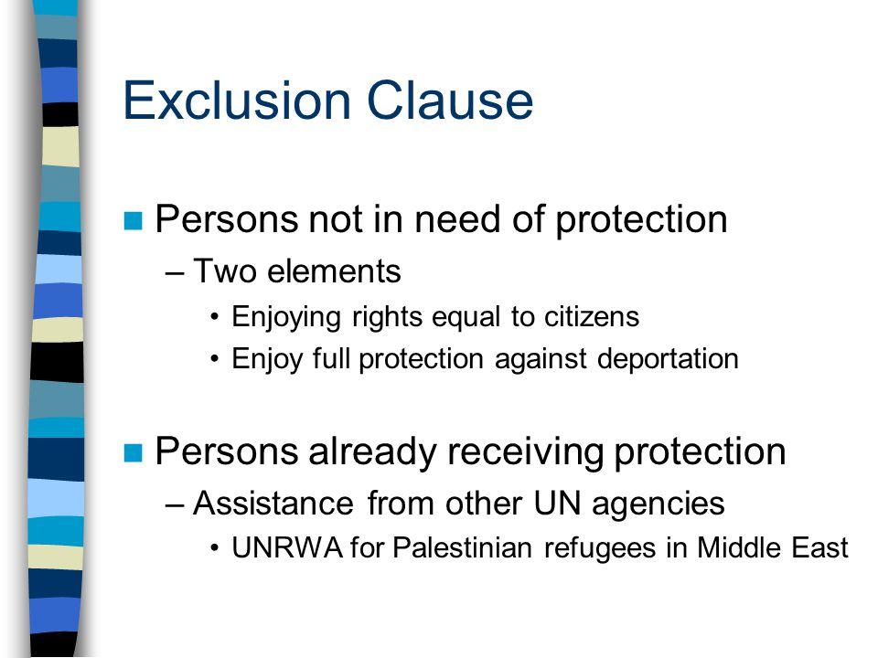 Exclusion Clause Persons not in need of protection –Two elements Enjoying rights equal to citizens Enjoy full protection against deportation Persons already receiving protection –Assistance from other UN agencies UNRWA for Palestinian refugees in Middle East