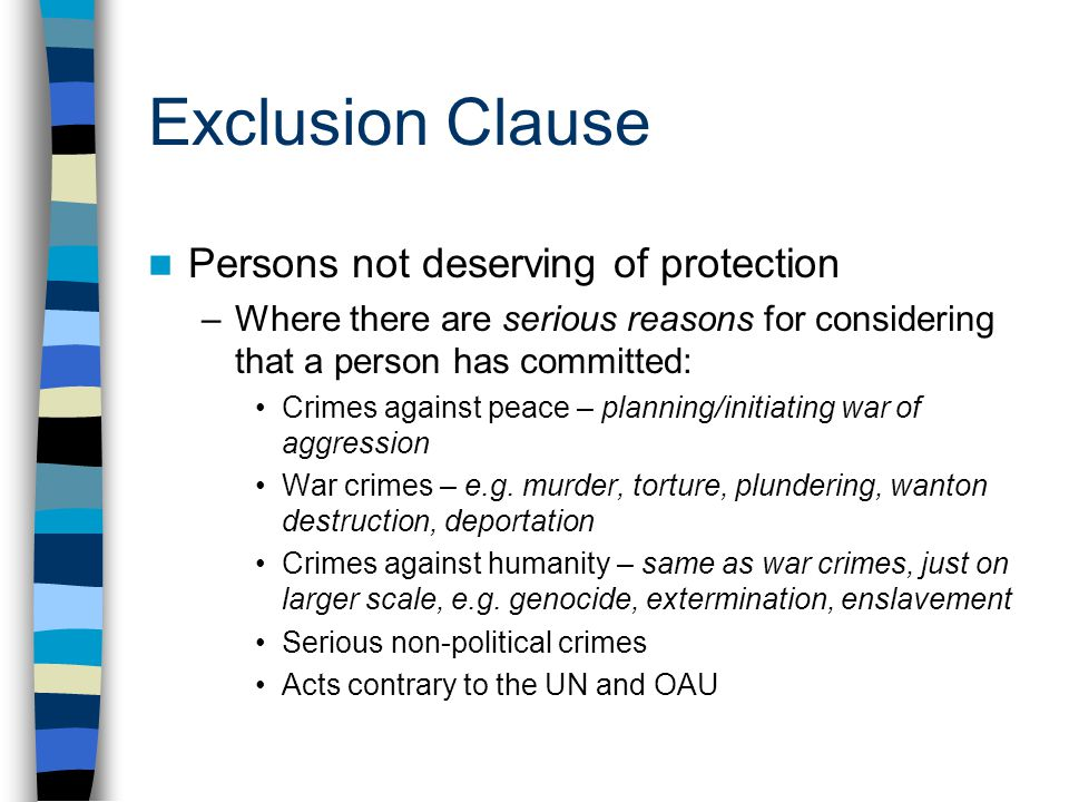 Exclusion Clause Persons not deserving of protection –Where there are serious reasons for considering that a person has committed: Crimes against peac