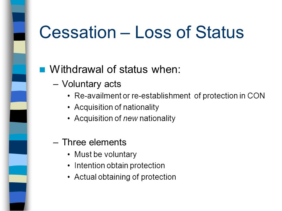 Cessation – Loss of Status Withdrawal of status when: –Voluntary acts Re-availment or re-establishment of protection in CON Acquisition of nationality Acquisition of new nationality –Three elements Must be voluntary Intention obtain protection Actual obtaining of protection