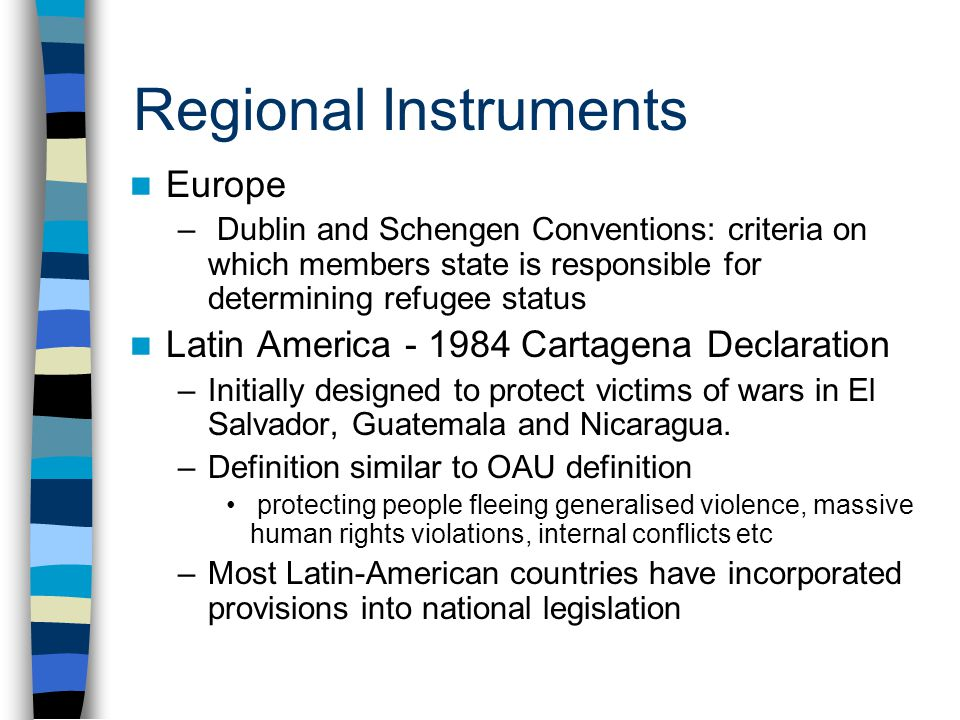 Regional Instruments Europe – Dublin and Schengen Conventions: criteria on which members state is responsible for determining refugee status Latin America - 1984 Cartagena Declaration –Initially designed to protect victims of wars in El Salvador, Guatemala and Nicaragua.